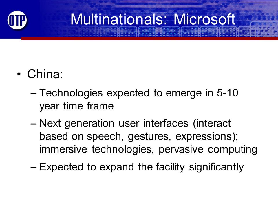 Multinationals: Microsoft China: –Technologies expected to emerge in 5-10 year time frame –Next generation user interfaces (interact based on speech, gestures, expressions); immersive technologies, pervasive computing –Expected to expand the facility significantly