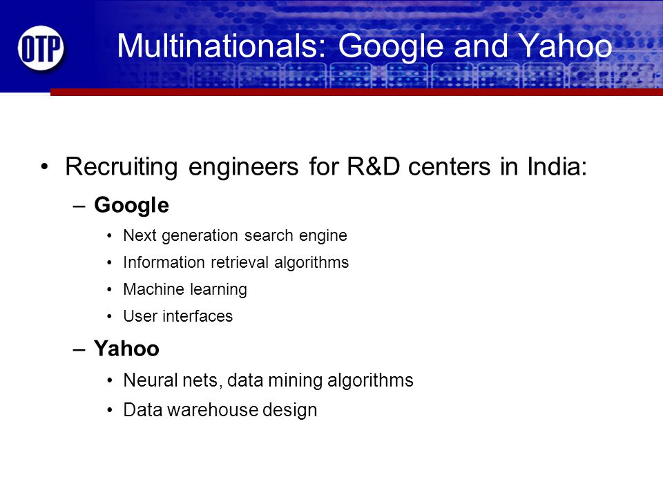 Multinationals: Google and Yahoo Recruiting engineers for R&D centers in India: –Google Next generation search engine Information retrieval algorithms Machine learning User interfaces –Yahoo Neural nets, data mining algorithms Data warehouse design