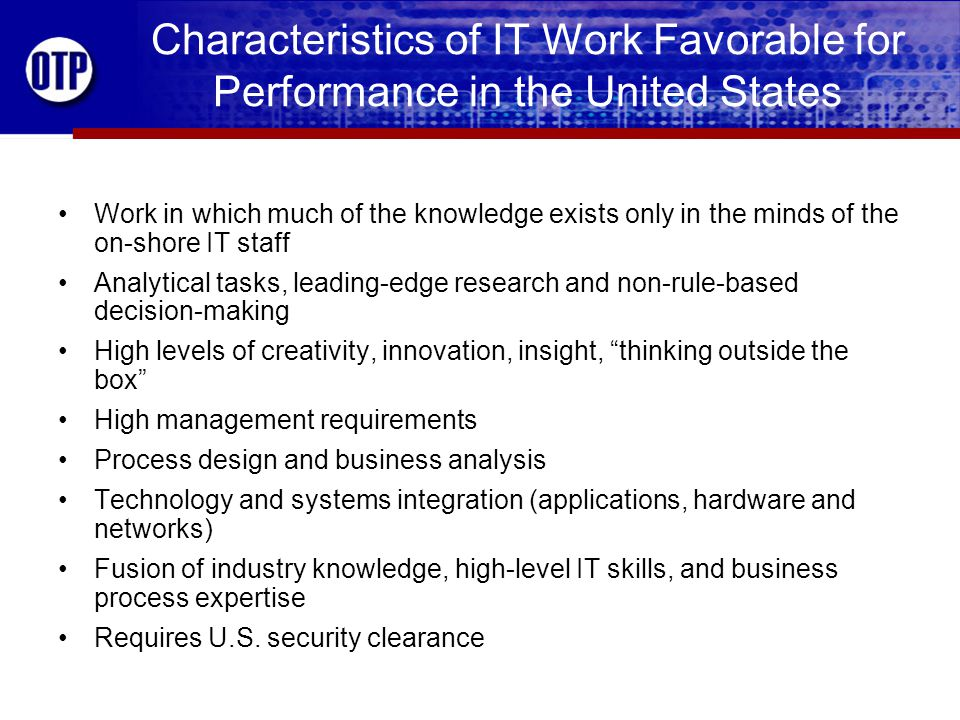 Characteristics of IT Work Favorable for Performance in the United States Work in which much of the knowledge exists only in the minds of the on-shore IT staff Analytical tasks, leading-edge research and non-rule-based decision-making High levels of creativity, innovation, insight, thinking outside the box High management requirements Process design and business analysis Technology and systems integration (applications, hardware and networks) Fusion of industry knowledge, high-level IT skills, and business process expertise Requires U.S.