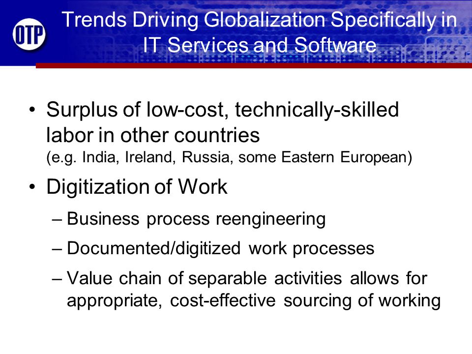 Trends Driving Globalization Specifically in IT Services and Software Standardization of Software Platforms (Oracle, PeopleSoft, SAP, etc.) –Domestic and foreign workers acquire standard and portable skills useful to many employers –Development and adoption of standard IT training programs and skill certification