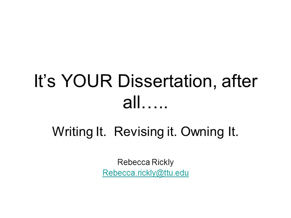 It's YOUR Dissertation, after all….. Writing It. Revising it. Owning It. Rebecca Rickly Rebecca.rickly@ttu.edu