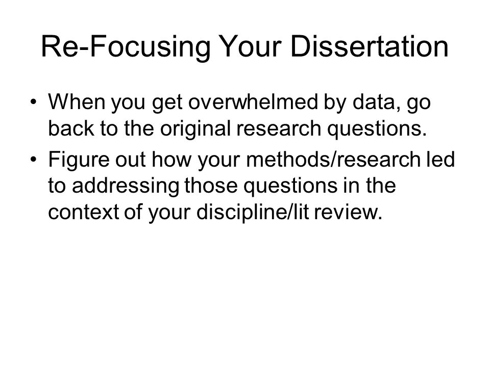 Re-Focusing Your Dissertation When you get overwhelmed by data, go back to the original research questions.