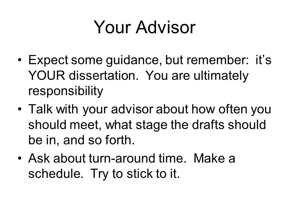 Your Advisor Expect some guidance, but remember: it's YOUR dissertation. You are ultimately responsibility Talk with your advisor about how often you