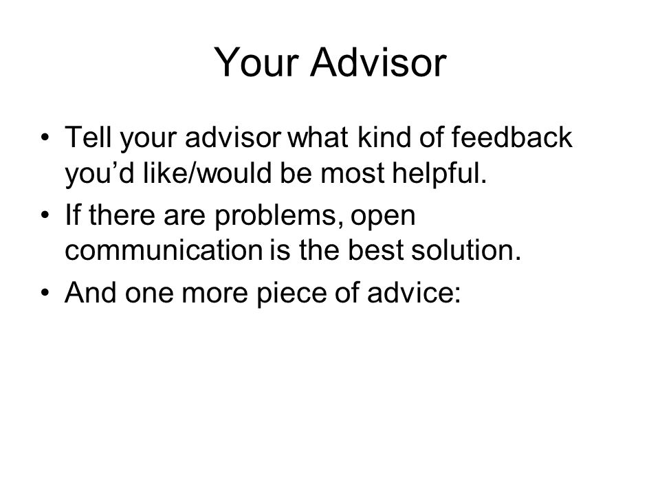 Your Advisor Tell your advisor what kind of feedback you'd like/would be most helpful. If there are problems, open communication is the best solution.