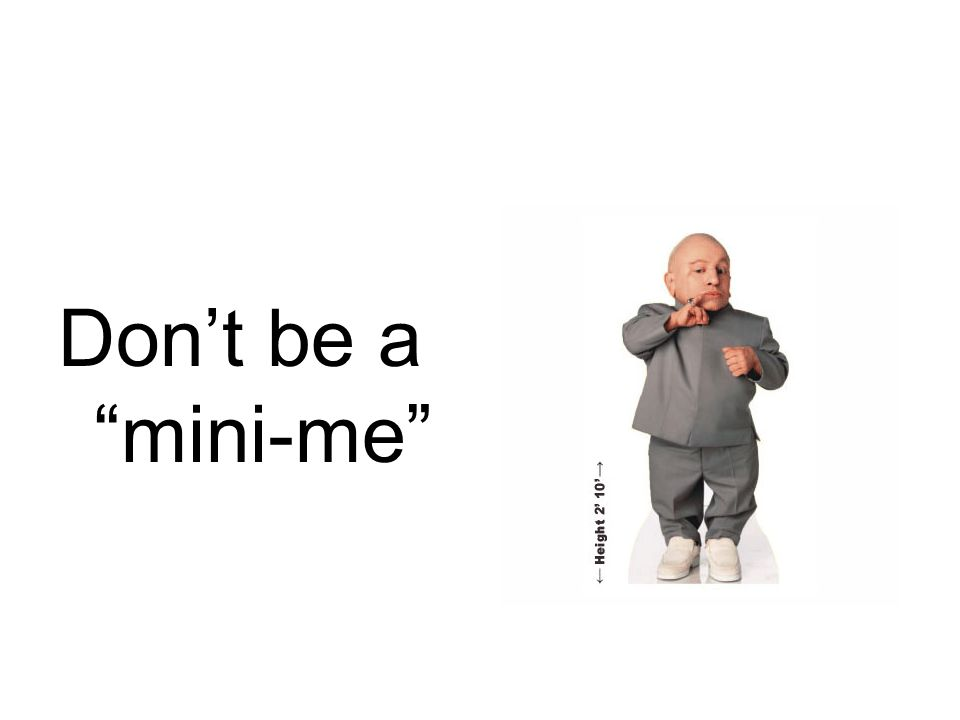 "Don't be a ""mini-me"""