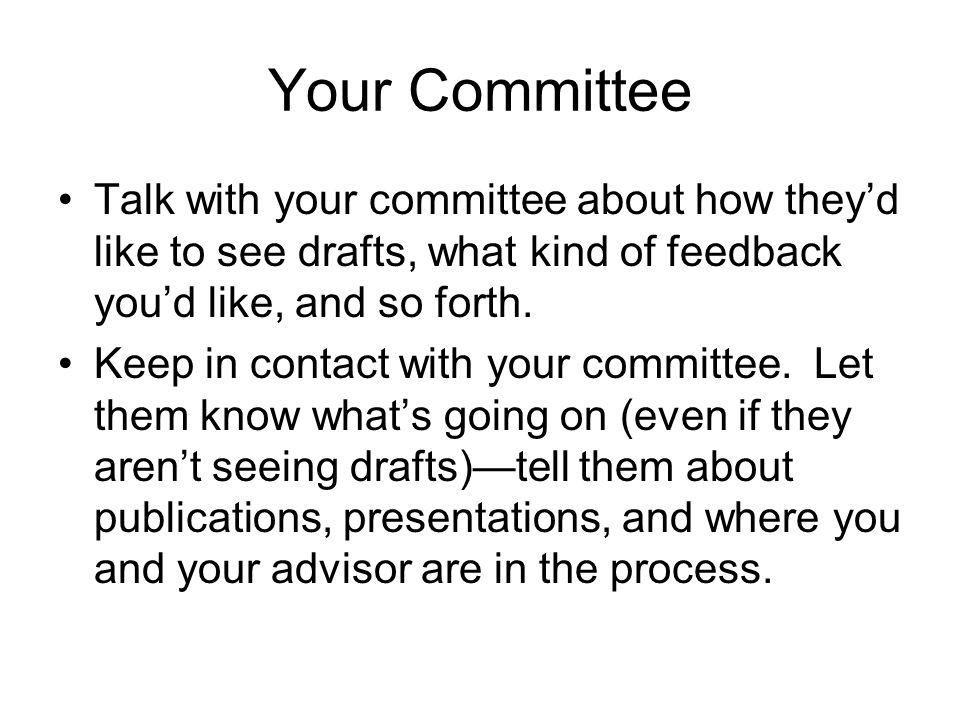 Your Committee Talk with your committee about how they'd like to see drafts, what kind of feedback you'd like, and so forth.