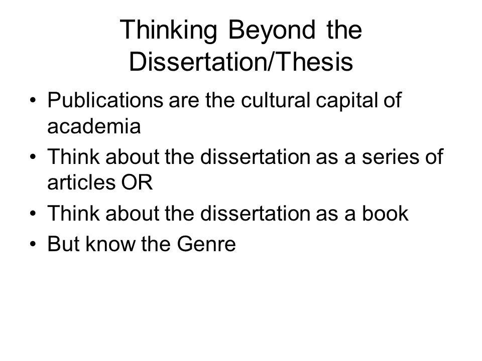 Thinking Beyond the Dissertation/Thesis Publications are the cultural capital of academia Think about the dissertation as a series of articles OR Think about the dissertation as a book But know the Genre
