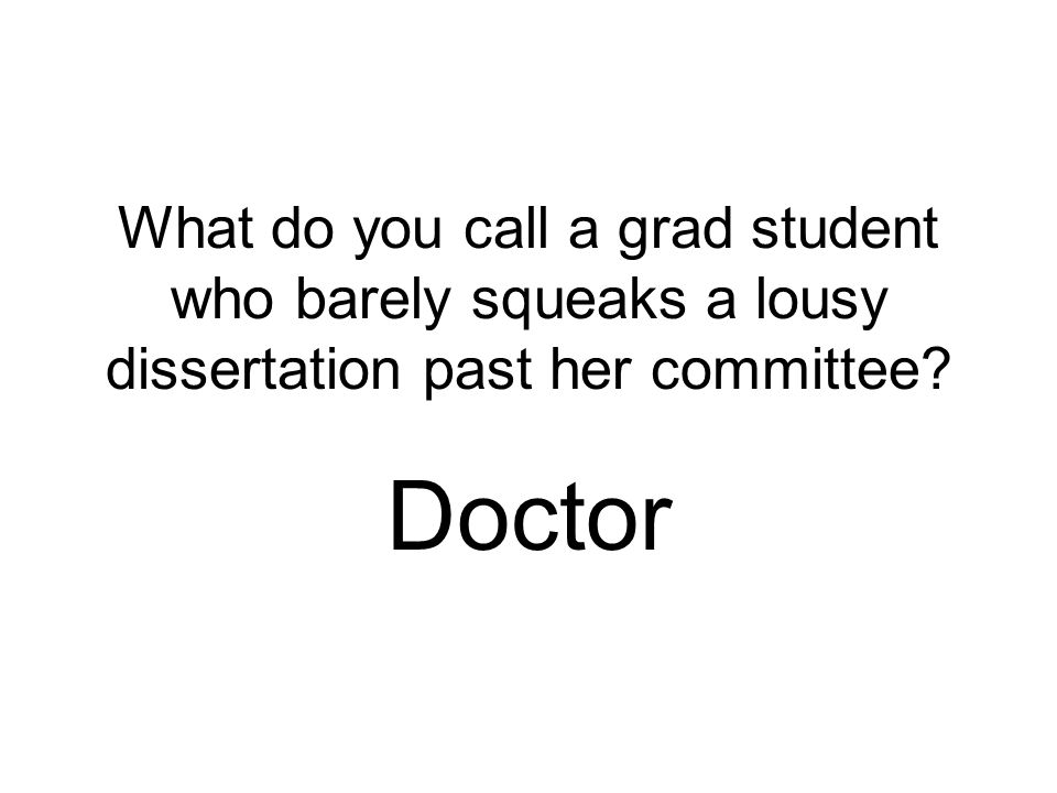What do you call a grad student who barely squeaks a lousy dissertation past her committee? Doctor