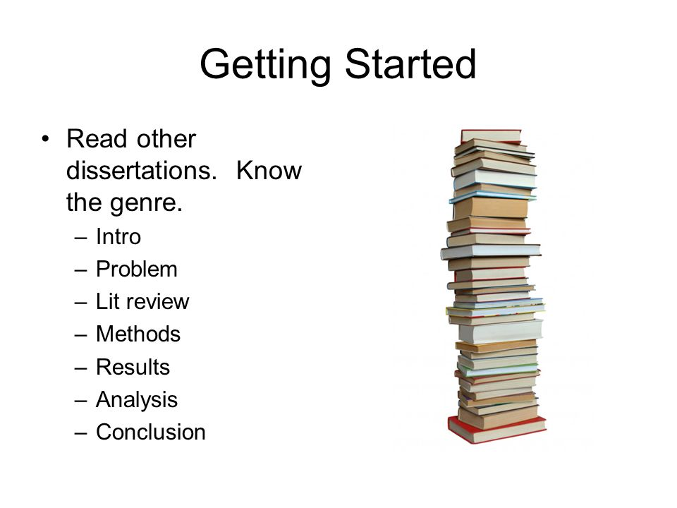 Getting Started Read other dissertations. Know the genre. –Intro –Problem –Lit review –Methods –Results –Analysis –Conclusion