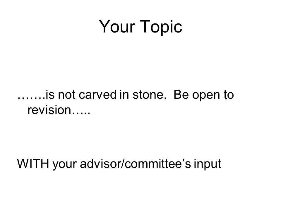 Your Topic …….is not carved in stone. Be open to revision….. WITH your advisor/committee's input