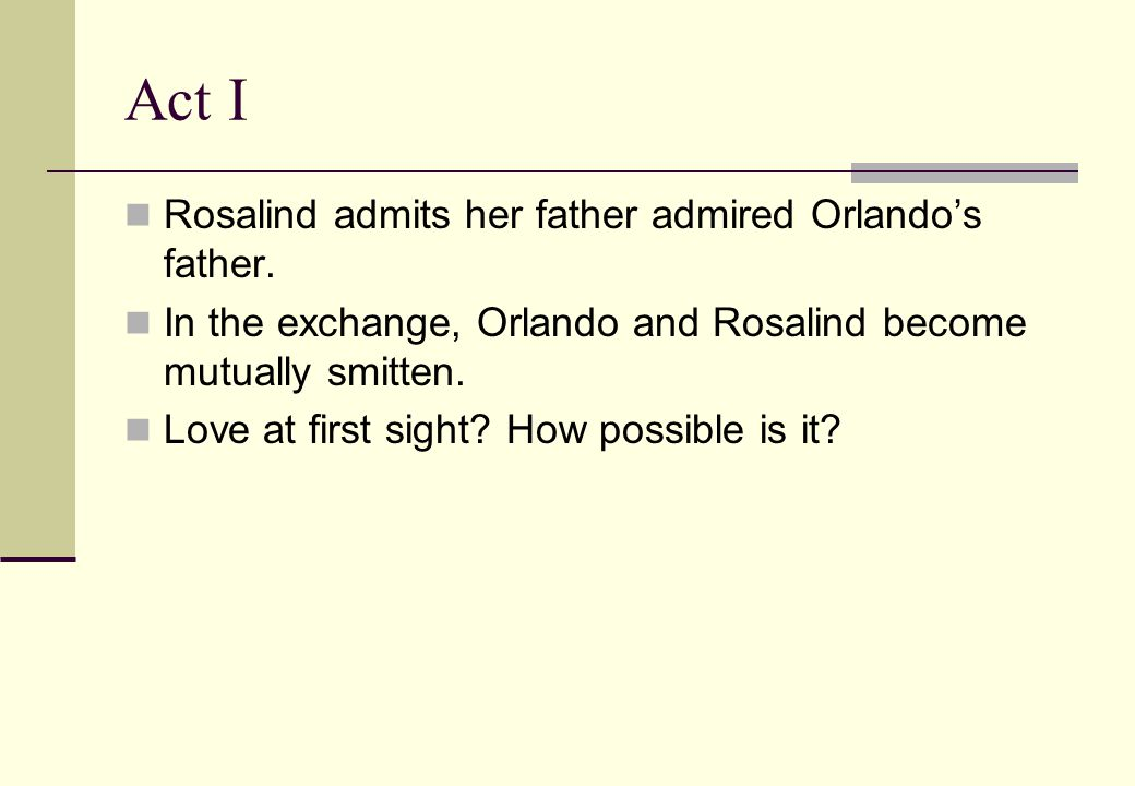 Act I Rosalind admits her father admired Orlando's father.