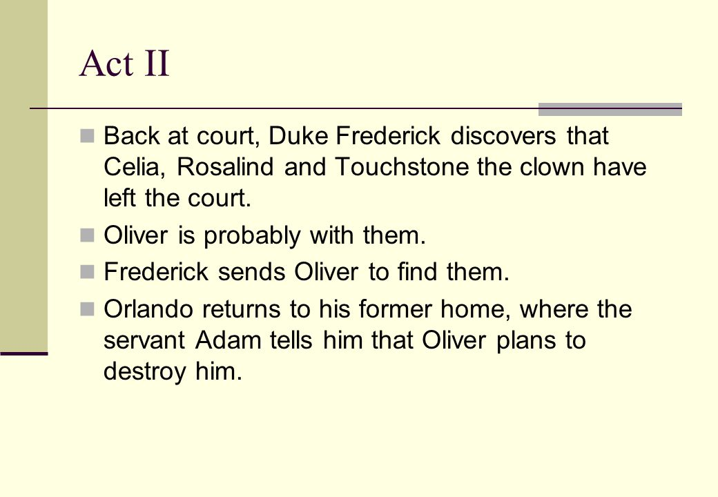 Act II Back at court, Duke Frederick discovers that Celia, Rosalind and Touchstone the clown have left the court.