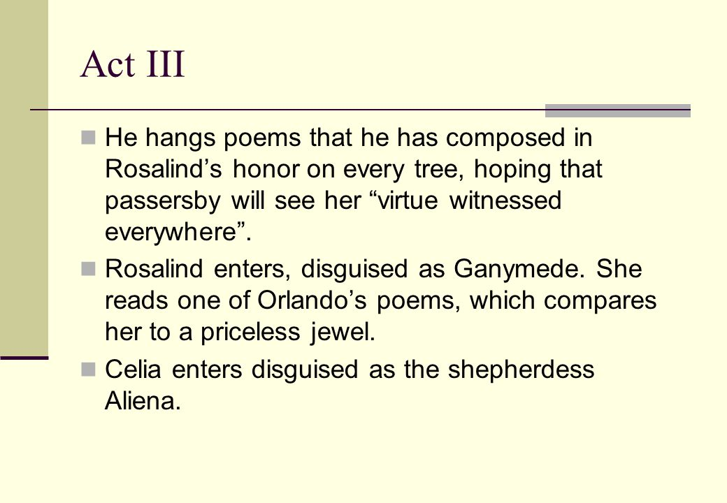Act III He hangs poems that he has composed in Rosalind's honor on every tree, hoping that passersby will see her virtue witnessed everywhere .