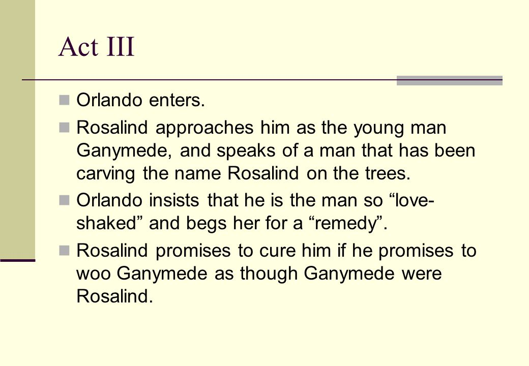 Act III Orlando enters. Rosalind approaches him as the young man Ganymede, and speaks of a man that has been carving the name Rosalind on the trees. O
