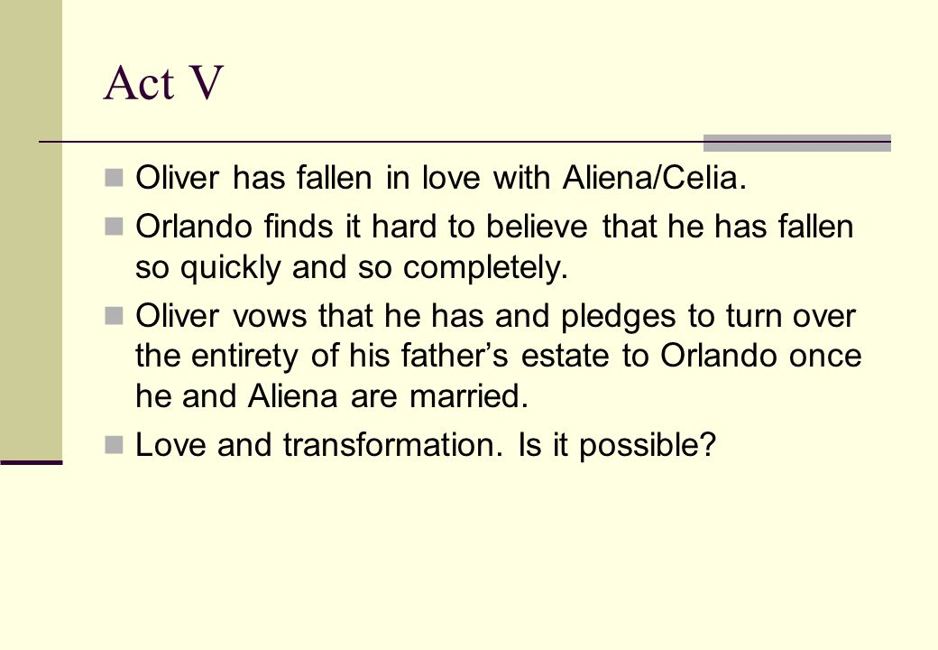 Act V Oliver has fallen in love with Aliena/Celia.