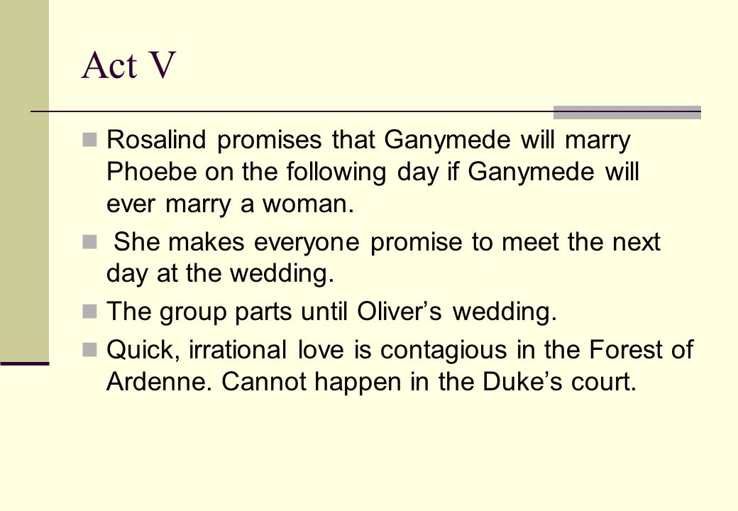 Act V Rosalind promises that Ganymede will marry Phoebe on the following day if Ganymede will ever marry a woman.
