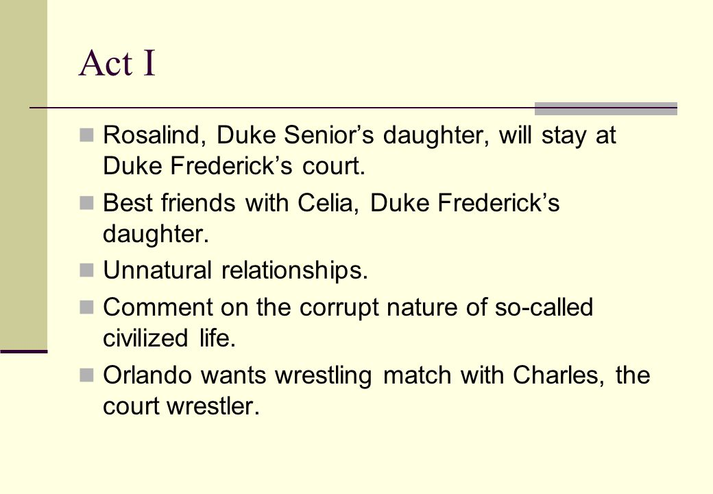 Act I Rosalind, Duke Senior's daughter, will stay at Duke Frederick's court. Best friends with Celia, Duke Frederick's daughter. Unnatural relationshi