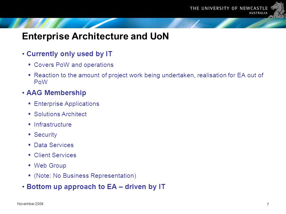 November 2006 7 Enterprise Architecture and UoN Currently only used by IT  Covers PoW and operations  Reaction to the amount of project work being undertaken, realisation for EA out of PoW AAG Membership  Enterprise Applications  Solutions Architect  Infrastructure  Security  Data Services  Client Services  Web Group  (Note: No Business Representation) Bottom up approach to EA – driven by IT