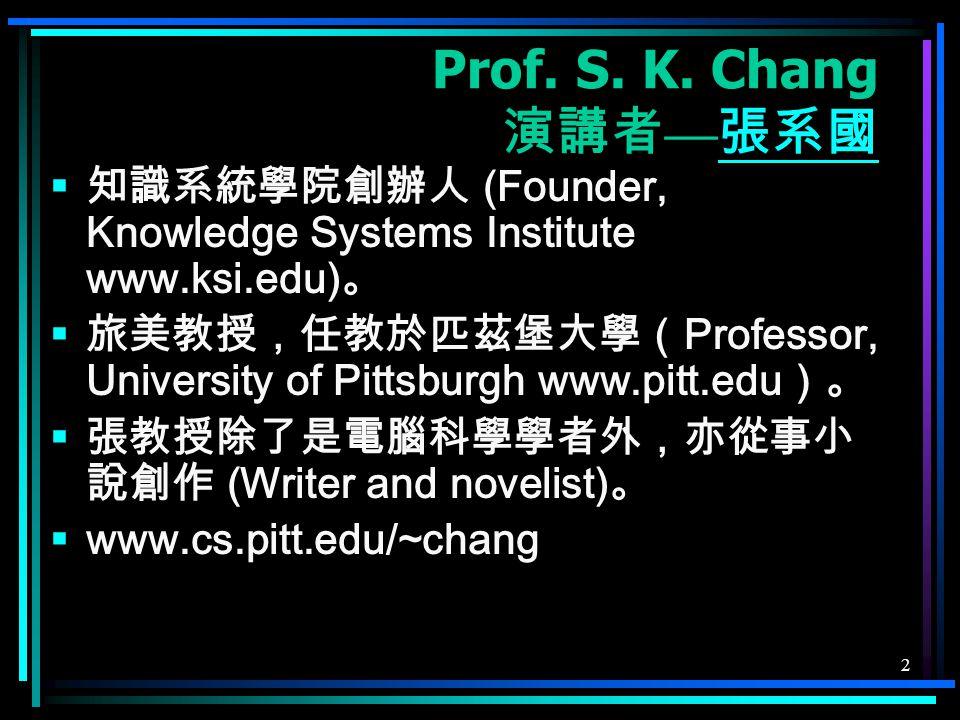 2 Prof. S. K. Chang 演講者 — 張系國 張系國  知識系統學院創辦人 (Founder, Knowledge Systems Institute www.ksi.edu) 。  旅美教授,任教於匹茲堡大學( Professor, University of Pittsburg