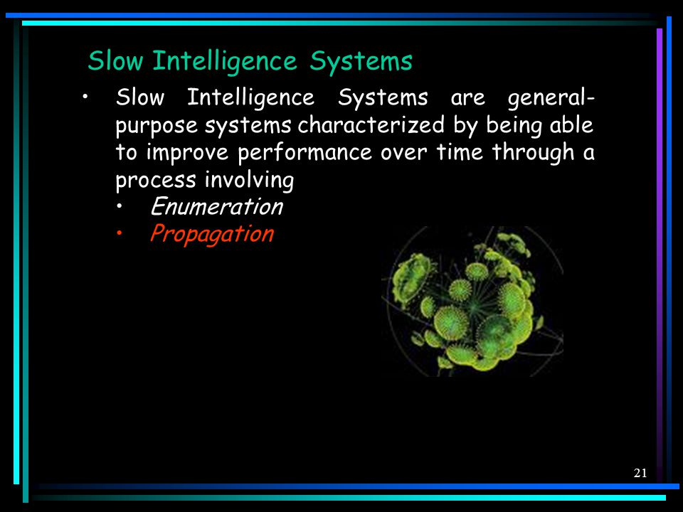 21 Slow Intelligence Systems Slow Intelligence Systems are general- purpose systems characterized by being able to improve performance over time through a process involving Enumeration Propagation