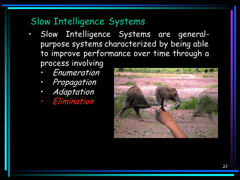 23 Slow Intelligence Systems Slow Intelligence Systems are general- purpose systems characterized by being able to improve performance over time through a process involving Enumeration Propagation Adaptation Elimination