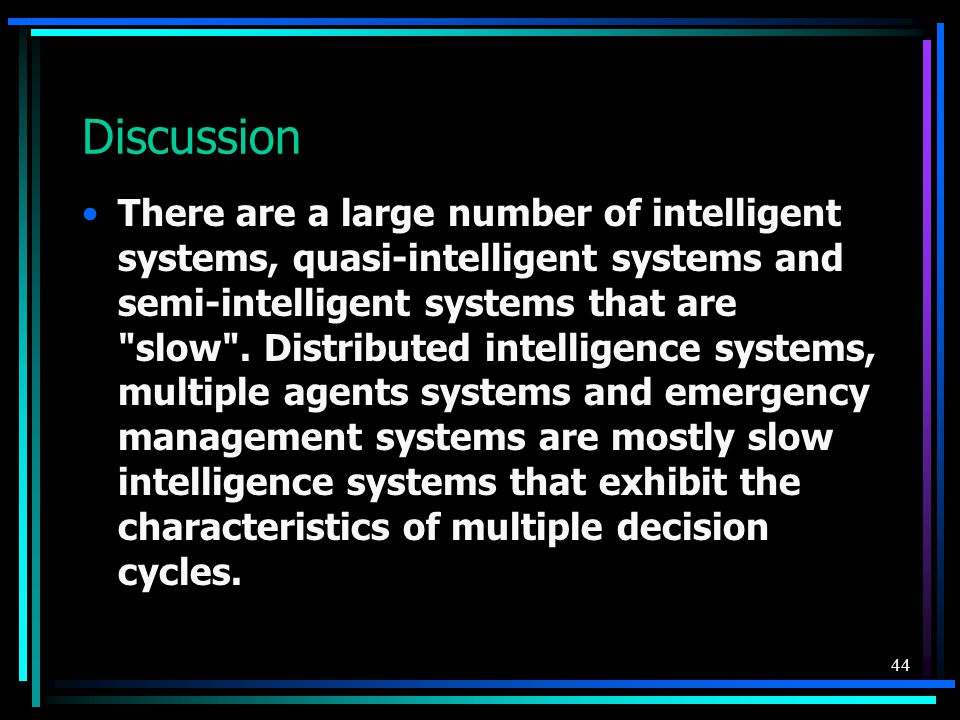 44 Discussion There are a large number of intelligent systems, quasi-intelligent systems and semi-intelligent systems that are slow .