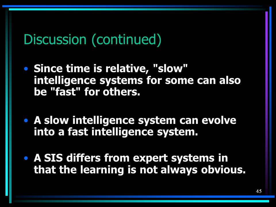 45 Discussion (continued) Since time is relative, slow intelligence systems for some can also be fast for others.