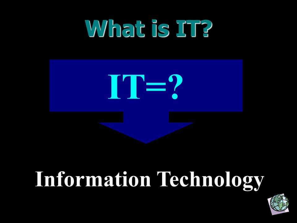 What is IT? IT=? Information Technology