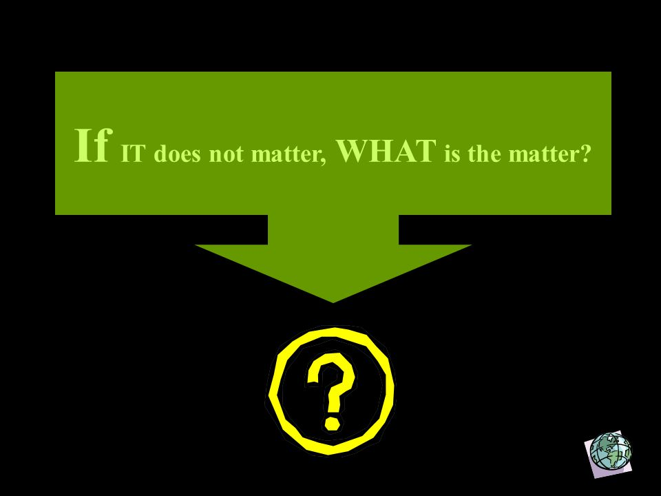 If IT does not matter, WHAT is the matter?
