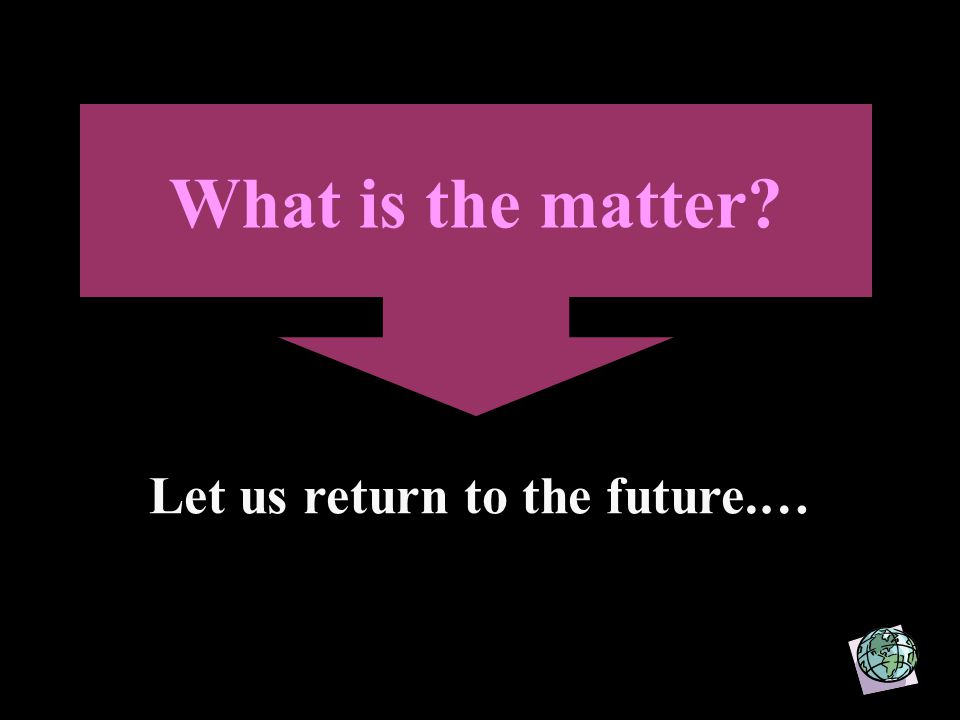 What is the matter Let us return to the future.…