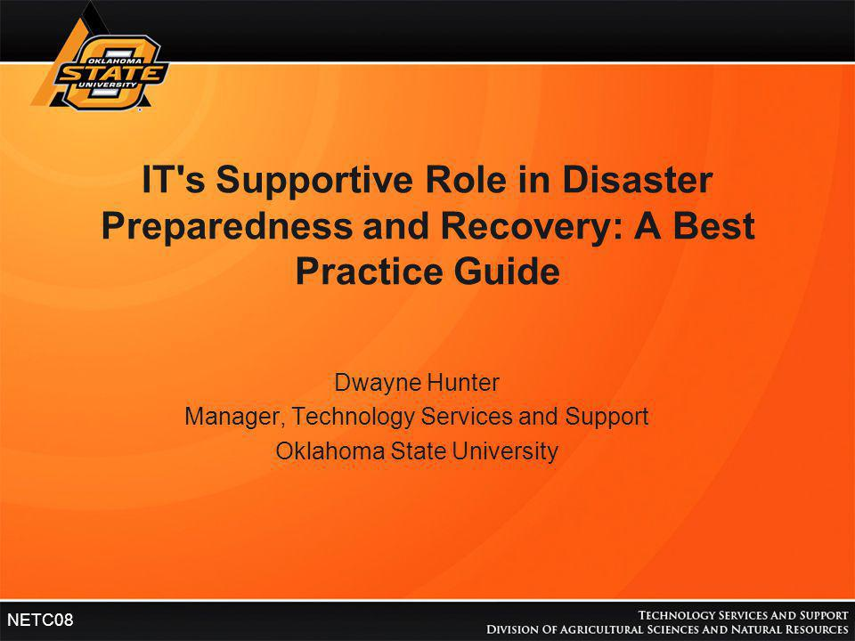 HEADER NETC08 IT's Supportive Role in Disaster Preparedness and Recovery: A Best Practice Guide Dwayne Hunter Manager, Technology Services and Support
