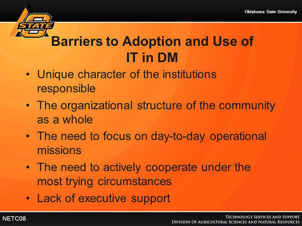 Oklahoma State University NETC08 Barriers to Adoption and Use of IT in DM Unique character of the institutions responsible The organizational structur