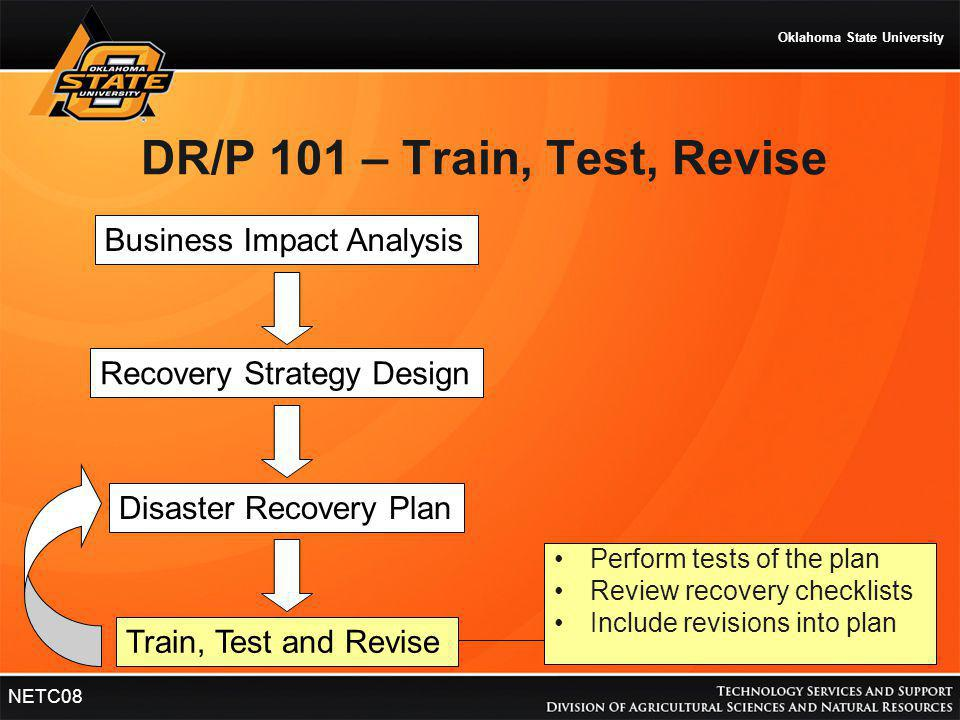 Oklahoma State University NETC08 DR/P 101 – Train, Test, Revise Business Impact Analysis Recovery Strategy Design Disaster Recovery Plan Train, Test a