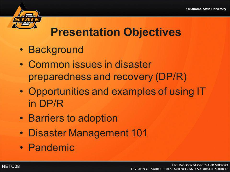 Oklahoma State University NETC08 Presentation Objectives Background Common issues in disaster preparedness and recovery (DP/R) Opportunities and examp