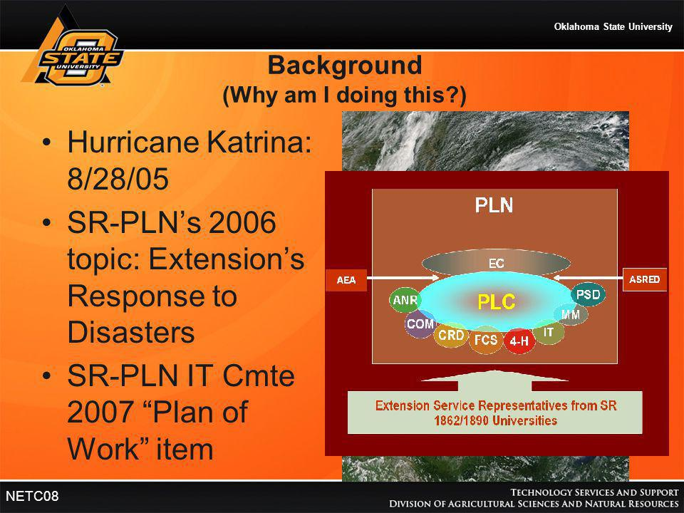 Oklahoma State University NETC08 Background (Why am I doing this?) Hurricane Katrina: 8/28/05 SR-PLN's 2006 topic: Extension's Response to Disasters S