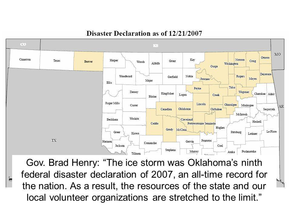 "Gov. Brad Henry: ""The ice storm was Oklahoma's ninth federal disaster declaration of 2007, an all-time record for the nation. As a result, the resourc"