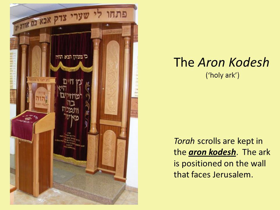 The Aron Kodesh ('holy ark') Torah scrolls are kept in the aron kodesh. The ark is positioned on the wall that faces Jerusalem.