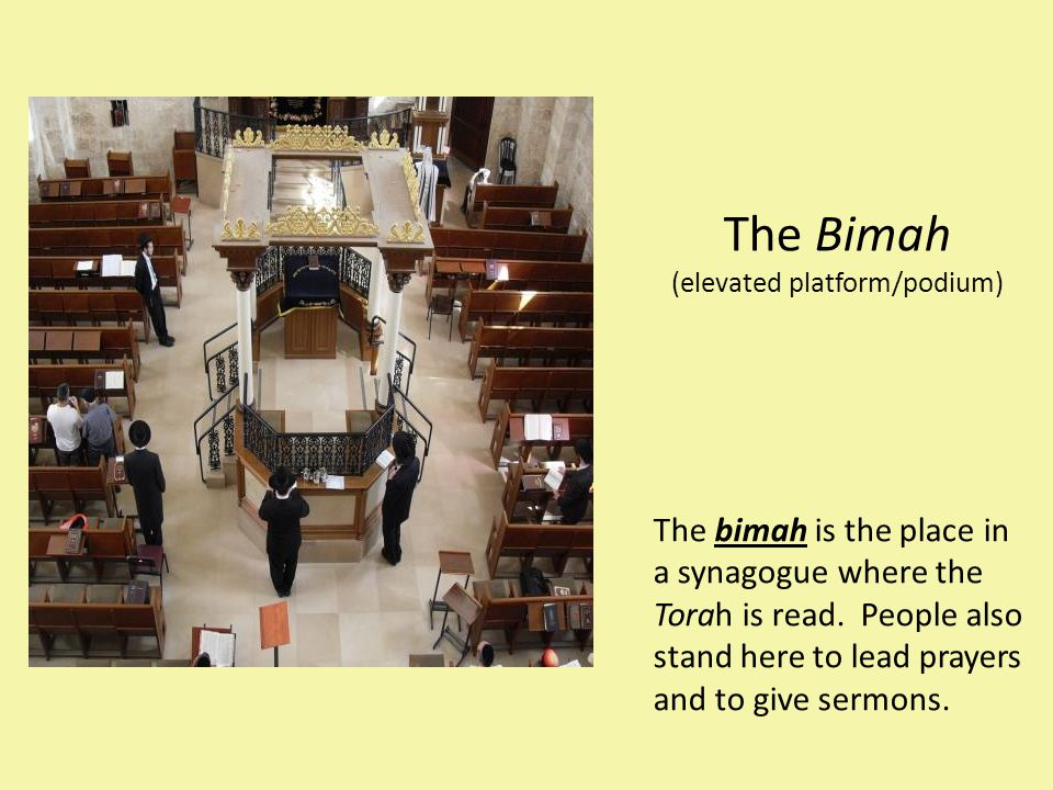 The Bimah (elevated platform/podium) The bimah is the place in a synagogue where the Torah is read. People also stand here to lead prayers and to give