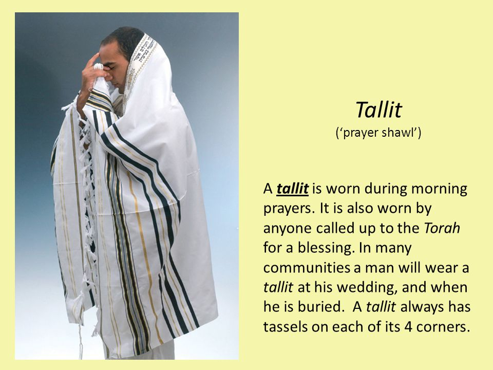 Tallit ('prayer shawl') A tallit is worn during morning prayers. It is also worn by anyone called up to the Torah for a blessing. In many communities