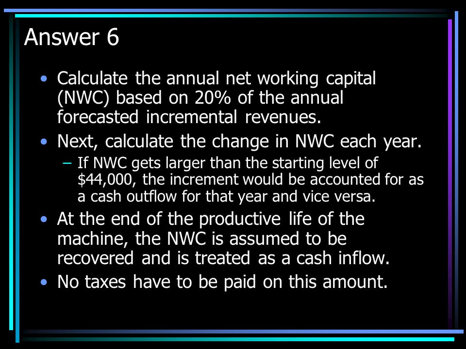 Question 6 As a shrewd financial analyst you observe that the net working capital of the firm has typically been about 20% of the annual revenues. How
