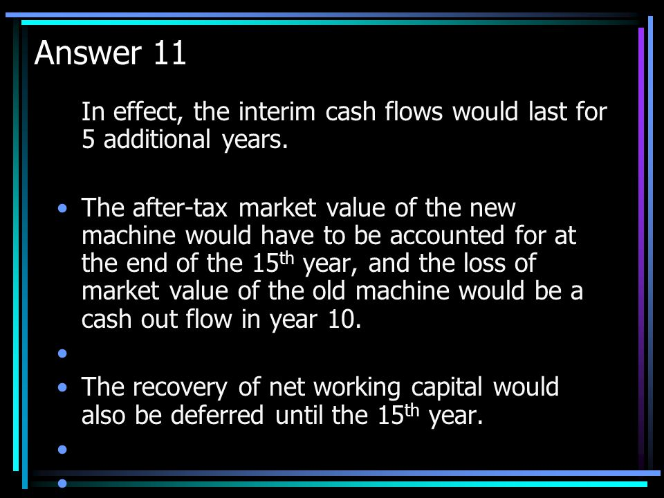 Question 11 If the new machine has an economic life of 15 years while the current machine has a life of only 10 years, how would the capital budgeting