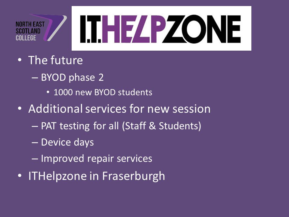 The future – BYOD phase 2 1000 new BYOD students Additional services for new session – PAT testing for all (Staff & Students) – Device days – Improved repair services ITHelpzone in Fraserburgh