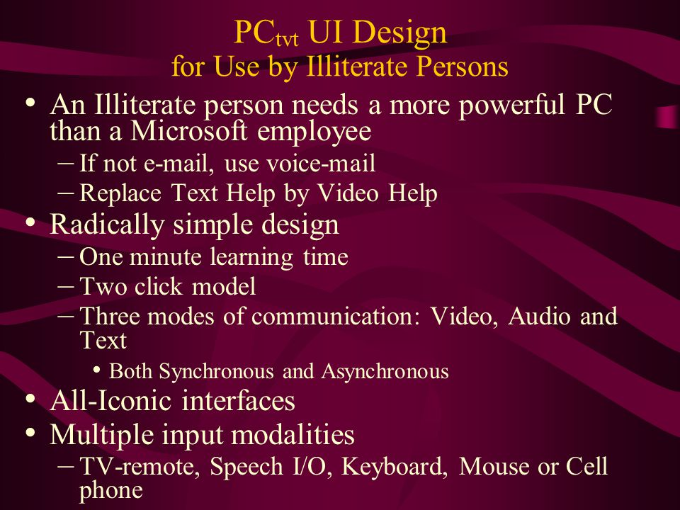 PC tvt UI Design for Use by Illiterate Persons An Illiterate person needs a more powerful PC than a Microsoft employee – If not e-mail, use voice-mail – Replace Text Help by Video Help Radically simple design – One minute learning time – Two click model – Three modes of communication: Video, Audio and Text Both Synchronous and Asynchronous All-Iconic interfaces Multiple input modalities – TV-remote, Speech I/O, Keyboard, Mouse or Cell phone