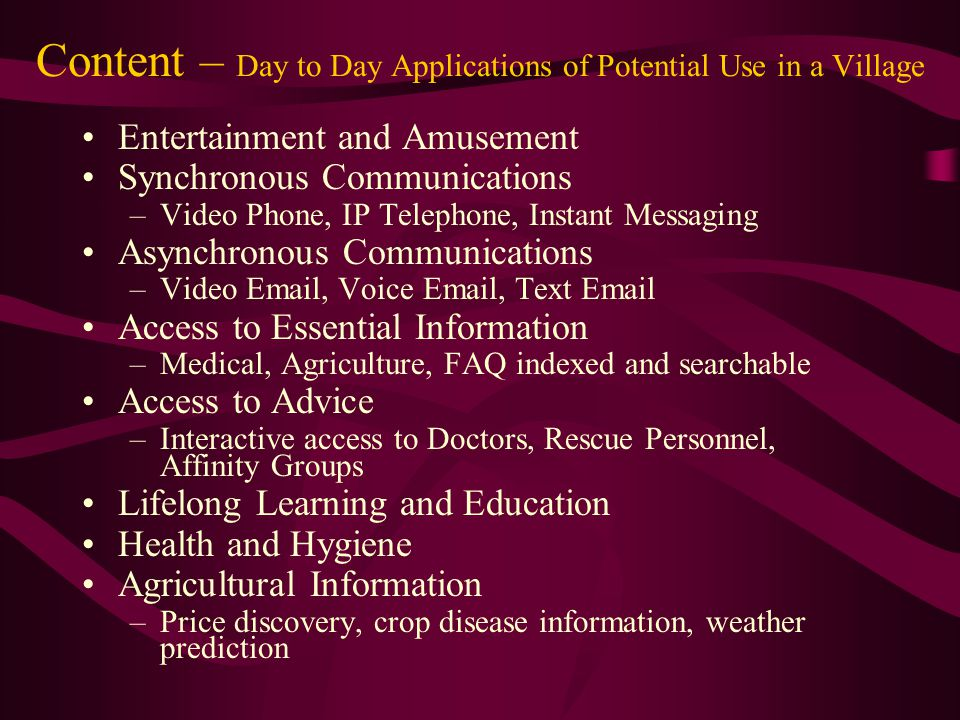 Content – Day to Day Applications of Potential Use in a Village Entertainment and Amusement Synchronous Communications –Video Phone, IP Telephone, Instant Messaging Asynchronous Communications –Video Email, Voice Email, Text Email Access to Essential Information –Medical, Agriculture, FAQ indexed and searchable Access to Advice –Interactive access to Doctors, Rescue Personnel, Affinity Groups Lifelong Learning and Education Health and Hygiene Agricultural Information –Price discovery, crop disease information, weather prediction