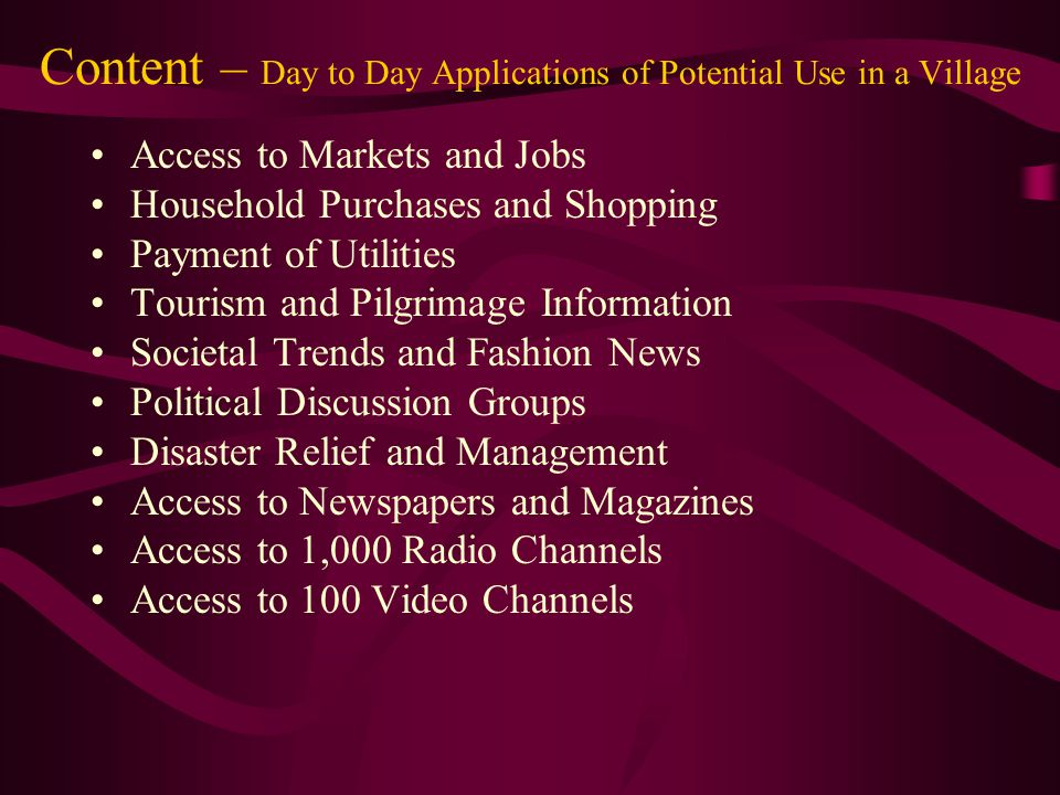 Content – Day to Day Applications of Potential Use in a Village Access to Markets and Jobs Household Purchases and Shopping Payment of Utilities Tourism and Pilgrimage Information Societal Trends and Fashion News Political Discussion Groups Disaster Relief and Management Access to Newspapers and Magazines Access to 1,000 Radio Channels Access to 100 Video Channels