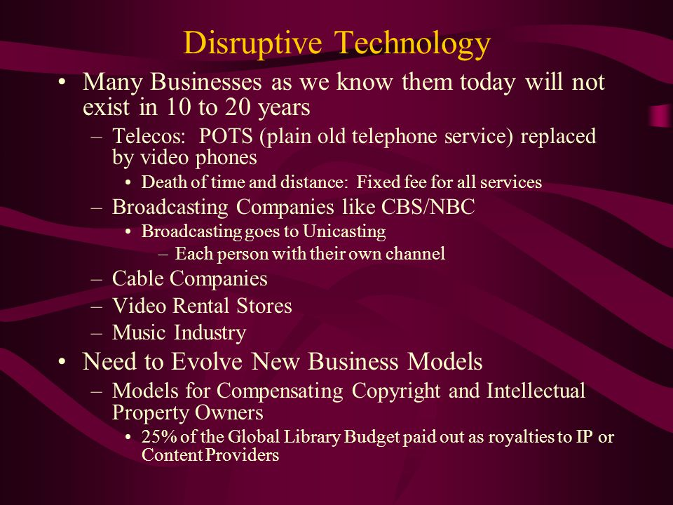 Disruptive Technology Many Businesses as we know them today will not exist in 10 to 20 years –Telecos: POTS (plain old telephone service) replaced by video phones Death of time and distance: Fixed fee for all services –Broadcasting Companies like CBS/NBC Broadcasting goes to Unicasting –Each person with their own channel –Cable Companies –Video Rental Stores –Music Industry Need to Evolve New Business Models –Models for Compensating Copyright and Intellectual Property Owners 25% of the Global Library Budget paid out as royalties to IP or Content Providers