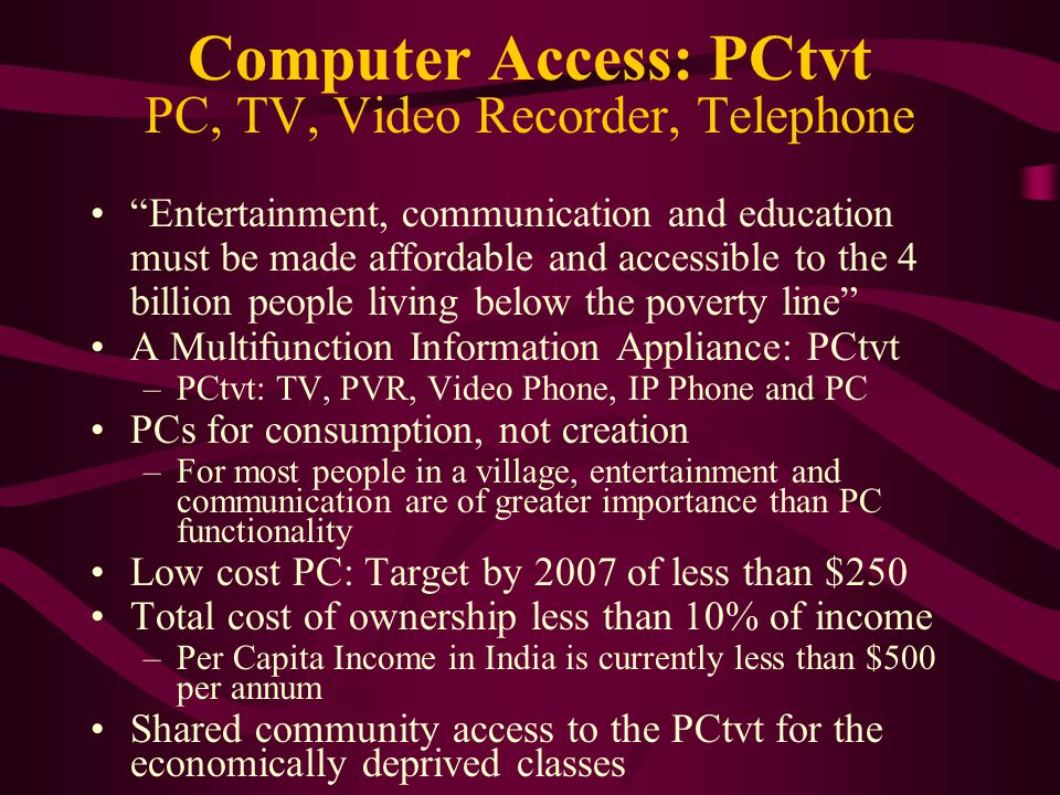 Computer Access: PCtvt PC, TV, Video Recorder, Telephone Entertainment, communication and education must be made affordable and accessible to the 4 billion people living below the poverty line A Multifunction Information Appliance: PCtvt –PCtvt: TV, PVR, Video Phone, IP Phone and PC PCs for consumption, not creation –For most people in a village, entertainment and communication are of greater importance than PC functionality Low cost PC: Target by 2007 of less than $250 Total cost of ownership less than 10% of income –Per Capita Income in India is currently less than $500 per annum Shared community access to the PCtvt for the economically deprived classes