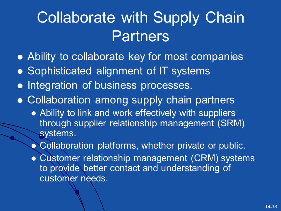 14-13 Collaborate with Supply Chain Partners Ability to collaborate key for most companies Sophisticated alignment of IT systems Integration of business processes.