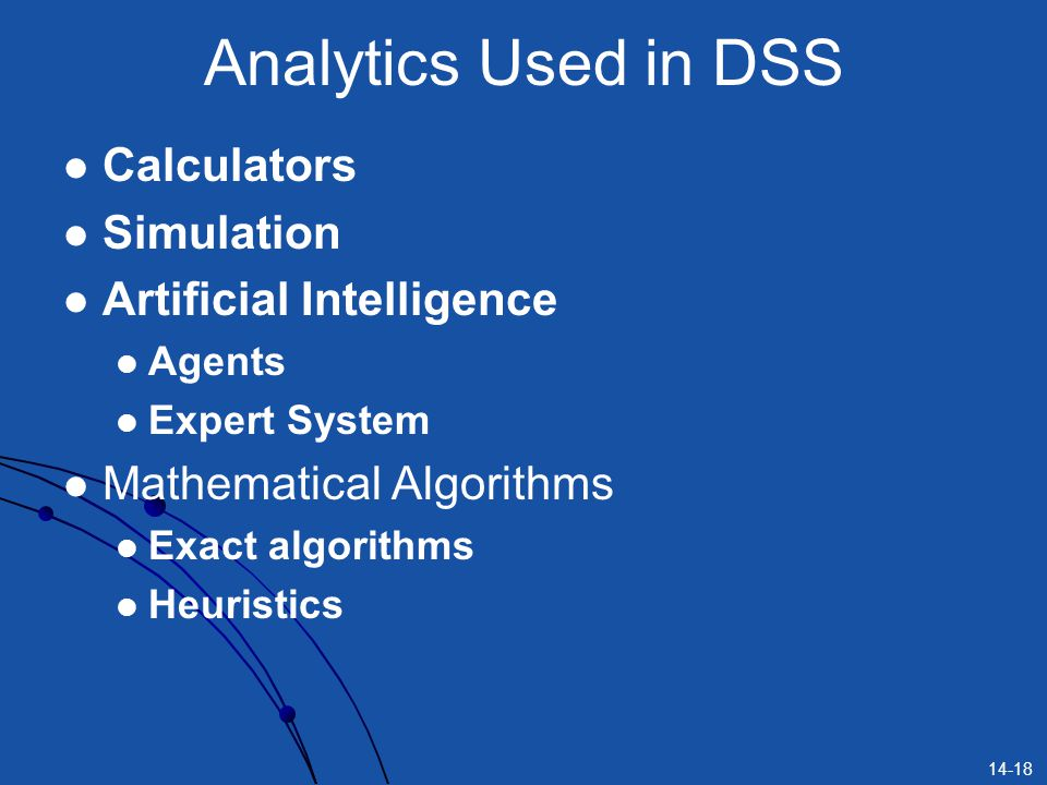 14-18 Analytics Used in DSS Calculators Simulation Artificial Intelligence Agents Expert System Mathematical Algorithms Exact algorithms Heuristics
