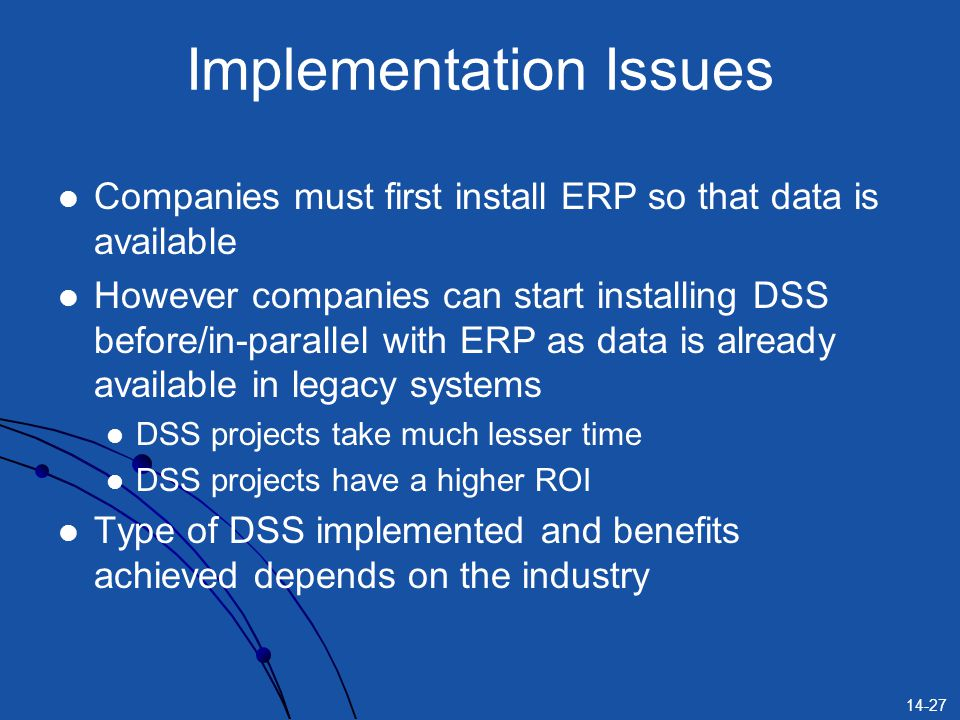 14-27 Implementation Issues Companies must first install ERP so that data is available However companies can start installing DSS before/in-parallel with ERP as data is already available in legacy systems DSS projects take much lesser time DSS projects have a higher ROI Type of DSS implemented and benefits achieved depends on the industry